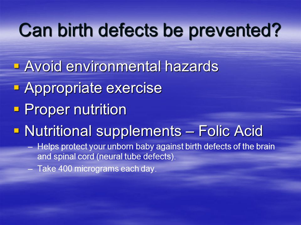Can birth defects be prevented?  Avoid environmental hazards  Appropriate exercise  Proper nutrition  Nutritional supplements – Folic Acid – –Help