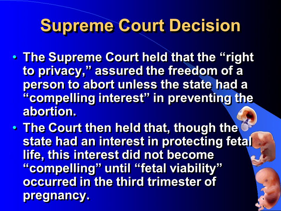 Supreme Court Decision The Supreme Court held that the right to privacy, assured the freedom of a person to abort unless the state had a compelling interest in preventing the abortion.