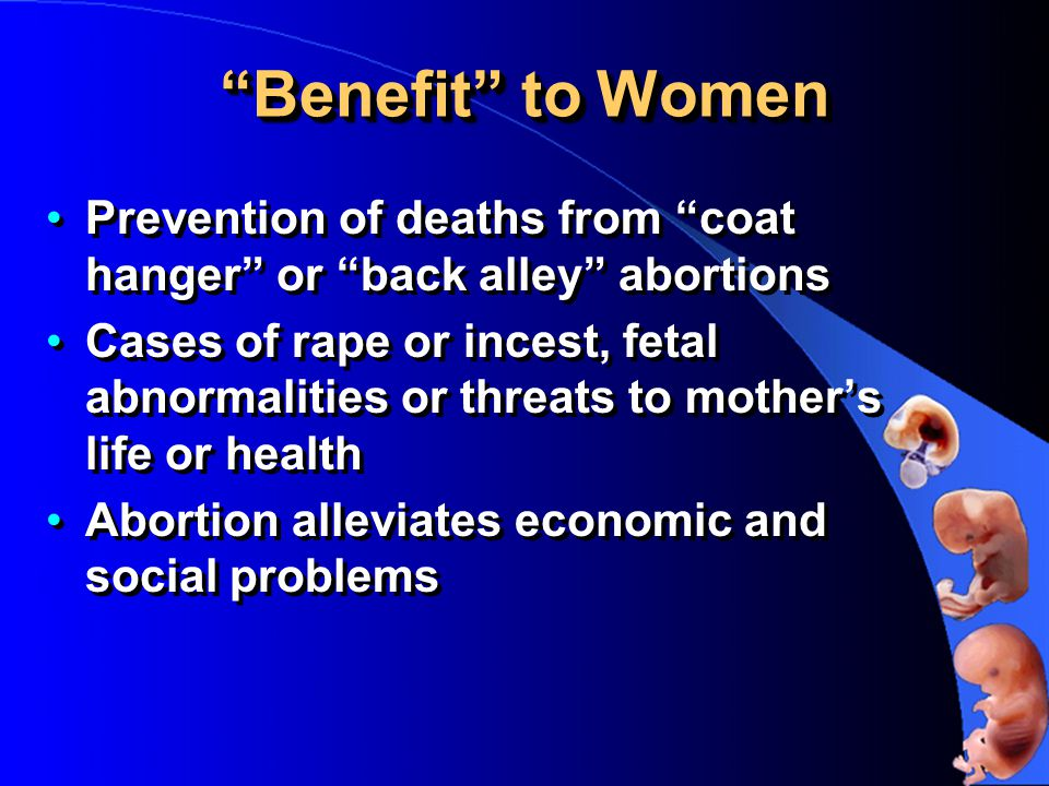 Benefit to Women Prevention of deaths from coat hanger or back alley abortions Cases of rape or incest, fetal abnormalities or threats to mother's life or health Abortion alleviates economic and social problems Prevention of deaths from coat hanger or back alley abortions Cases of rape or incest, fetal abnormalities or threats to mother's life or health Abortion alleviates economic and social problems
