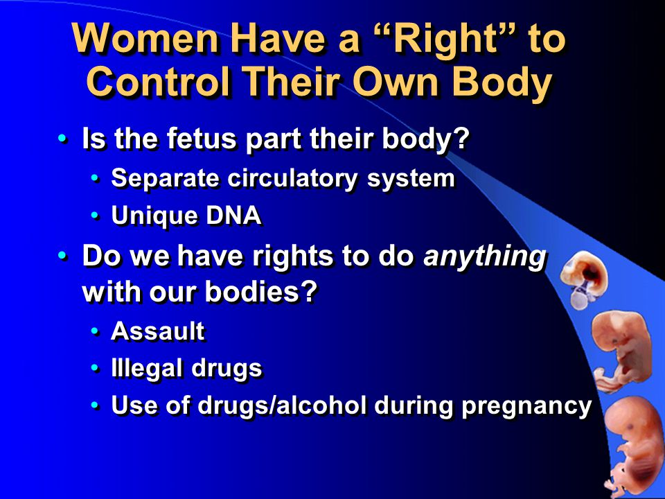 Women Have a Right to Control Their Own Body Is the fetus part their body.
