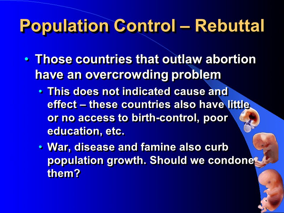 Population Control – Rebuttal Those countries that outlaw abortion have an overcrowding problem This does not indicated cause and effect – these countries also have little or no access to birth-control, poor education, etc.