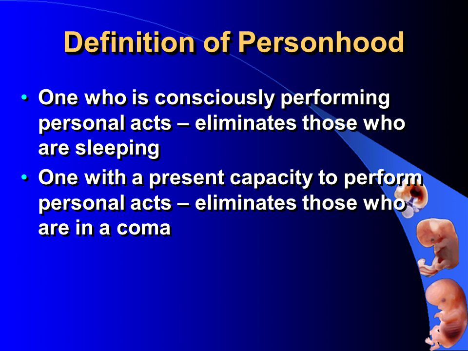 Definition of Personhood One who is consciously performing personal acts – eliminates those who are sleeping One with a present capacity to perform personal acts – eliminates those who are in a coma One who is consciously performing personal acts – eliminates those who are sleeping One with a present capacity to perform personal acts – eliminates those who are in a coma