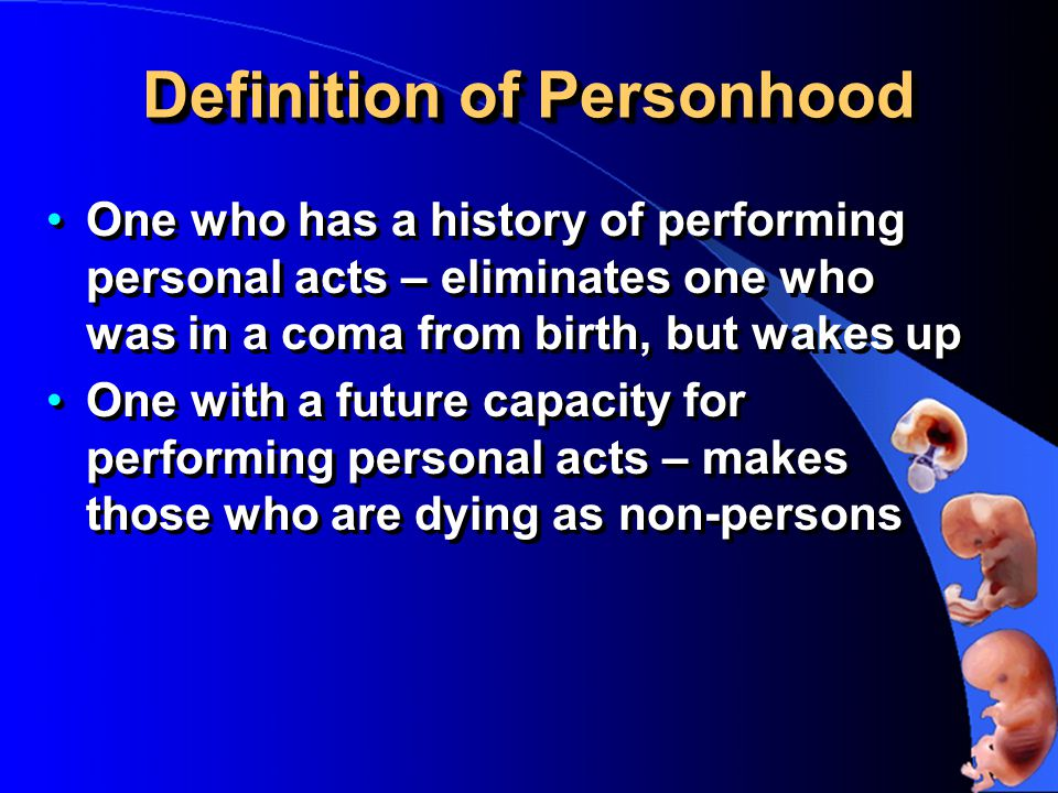 Definition of Personhood One who has a history of performing personal acts – eliminates one who was in a coma from birth, but wakes up One with a future capacity for performing personal acts – makes those who are dying as non-persons One who has a history of performing personal acts – eliminates one who was in a coma from birth, but wakes up One with a future capacity for performing personal acts – makes those who are dying as non-persons