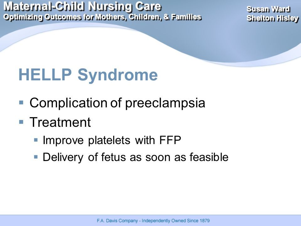 Maternal-Child Nursing Care Optimizing Outcomes for Mothers, Children, & Families Maternal-Child Nursing Care Optimizing Outcomes for Mothers, Children, & Families Susan Ward Shelton Hisley Susan Ward Shelton Hisley HELLP Syndrome  Complication of preeclampsia  Treatment  Improve platelets with FFP  Delivery of fetus as soon as feasible