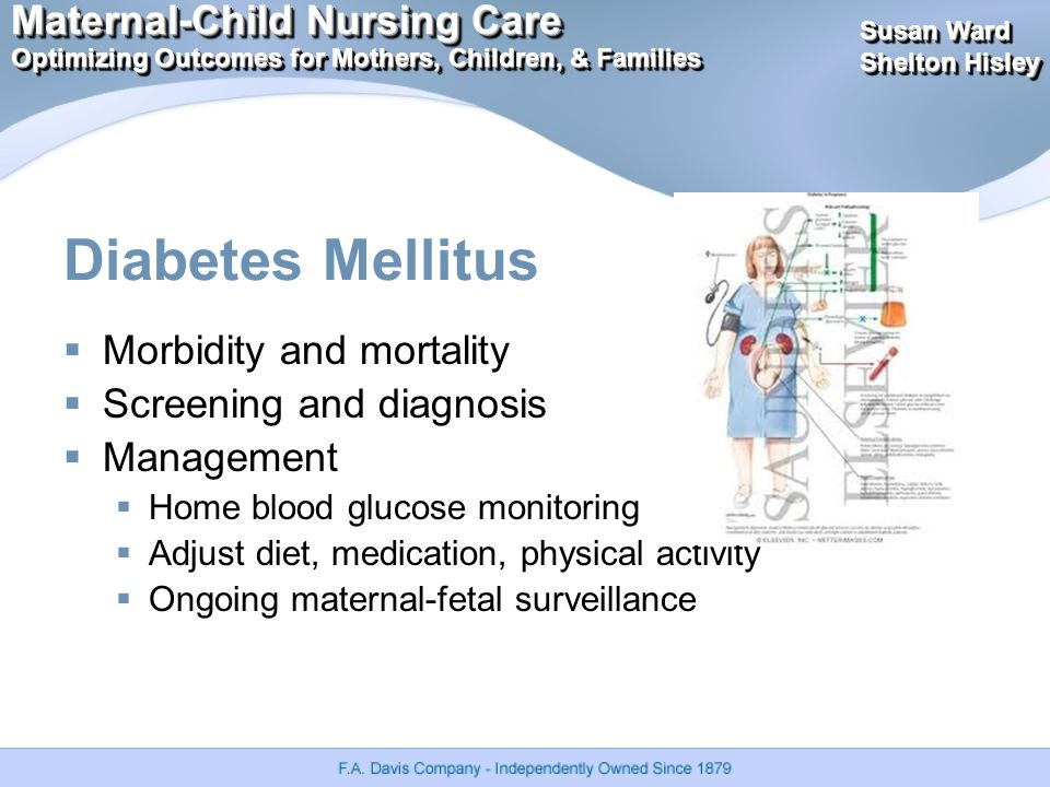 Maternal-Child Nursing Care Optimizing Outcomes for Mothers, Children, & Families Maternal-Child Nursing Care Optimizing Outcomes for Mothers, Children, & Families Susan Ward Shelton Hisley Susan Ward Shelton Hisley Diabetes Mellitus  Morbidity and mortality  Screening and diagnosis  Management  Home blood glucose monitoring  Adjust diet, medication, physical activity  Ongoing maternal-fetal surveillance