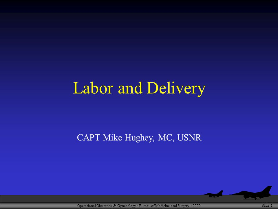 Operational Obstetrics & Gynecology · Bureau of Medicine and Surgery · 2000 Slide 1 Labor and Delivery CAPT Mike Hughey, MC, USNR