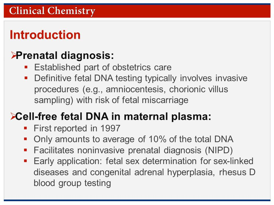 © Copyright 2009 by the American Association for Clinical Chemistry Introduction  Prenatal diagnosis:  Established part of obstetrics care  Definitive fetal DNA testing typically involves invasive procedures (e.g., amniocentesis, chorionic villus sampling) with risk of fetal miscarriage  Cell-free fetal DNA in maternal plasma:  First reported in 1997  Only amounts to average of 10% of the total DNA  Facilitates noninvasive prenatal diagnosis (NIPD)  Early application: fetal sex determination for sex-linked diseases and congenital adrenal hyperplasia, rhesus D blood group testing