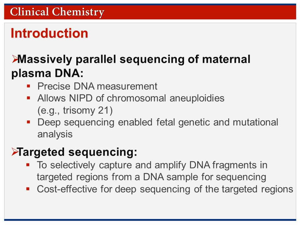 © Copyright 2009 by the American Association for Clinical Chemistry Introduction  Massively parallel sequencing of maternal plasma DNA:  Precise DNA measurement  Allows NIPD of chromosomal aneuploidies (e.g., trisomy 21)  Deep sequencing enabled fetal genetic and mutational analysis  Targeted sequencing:  To selectively capture and amplify DNA fragments in targeted regions from a DNA sample for sequencing  Cost-effective for deep sequencing of the targeted regions