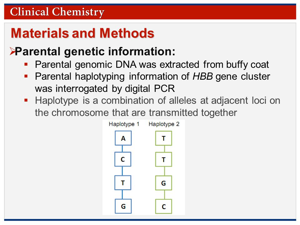 © Copyright 2009 by the American Association for Clinical Chemistry Materials and Methods  Parental genetic information:  Parental genomic DNA was extracted from buffy coat  Parental haplotyping information of HBB gene cluster was interrogated by digital PCR  Haplotype is a combination of alleles at adjacent loci on the chromosome that are transmitted together