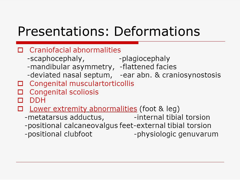 Presentations: Deformations  Craniofacial abnormalities -scaphocephaly, -plagiocephaly -mandibular asymmetry, -flattened facies -deviated nasal septum, -ear abn.