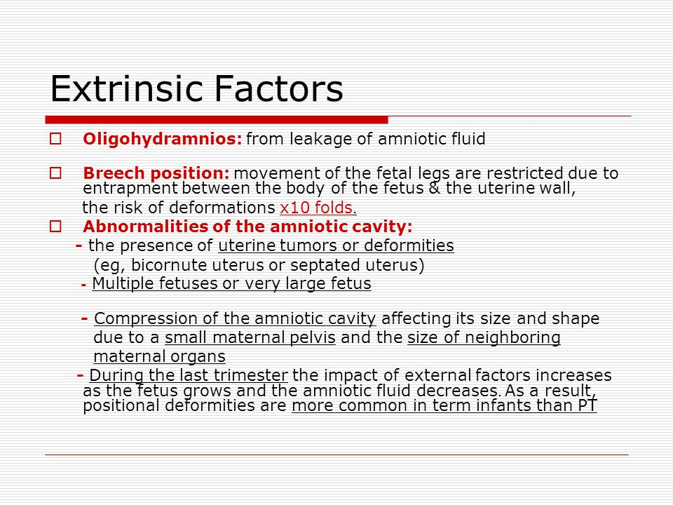 Extrinsic Factors  Oligohydramnios: from leakage of amniotic fluid  Breech position: movement of the fetal legs are restricted due to entrapment between the body of the fetus & the uterine wall, the risk of deformations x10 folds.