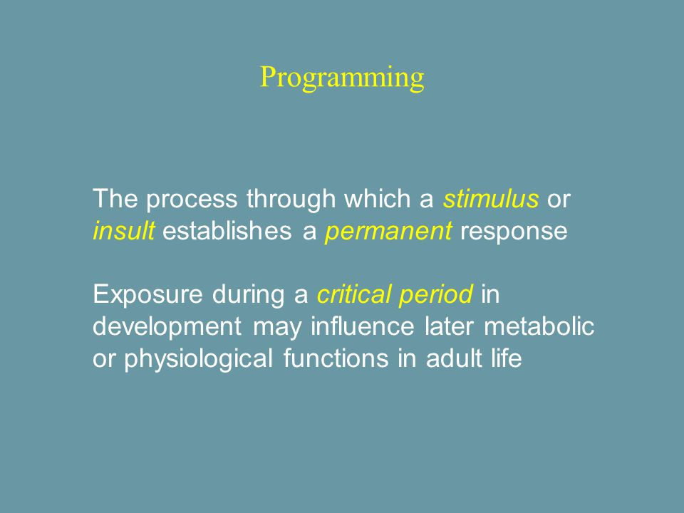 Programming The process through which a stimulus or insult establishes a permanent response Exposure during a critical period in development may influence later metabolic or physiological functions in adult life