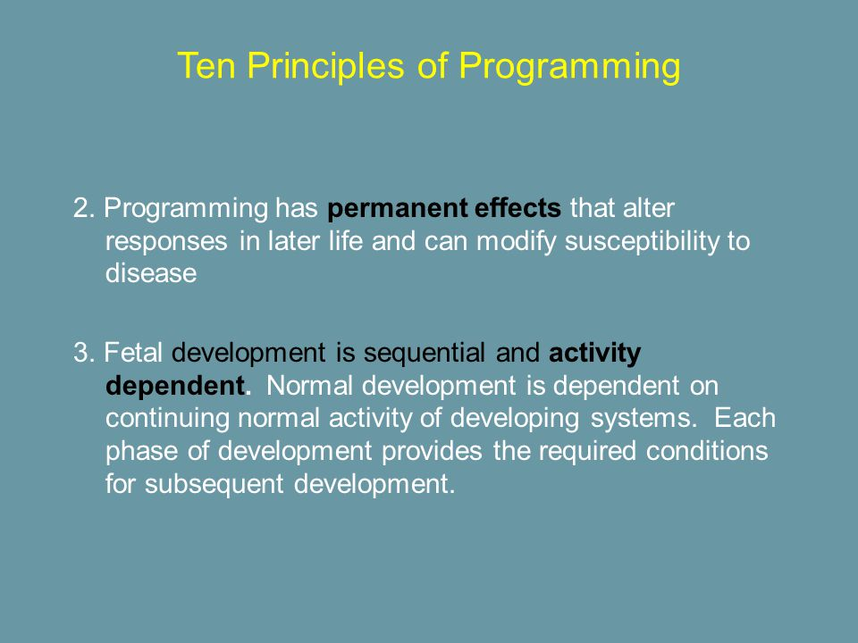 2. Programming has permanent effects that alter responses in later life and can modify susceptibility to disease 3. Fetal development is sequential an