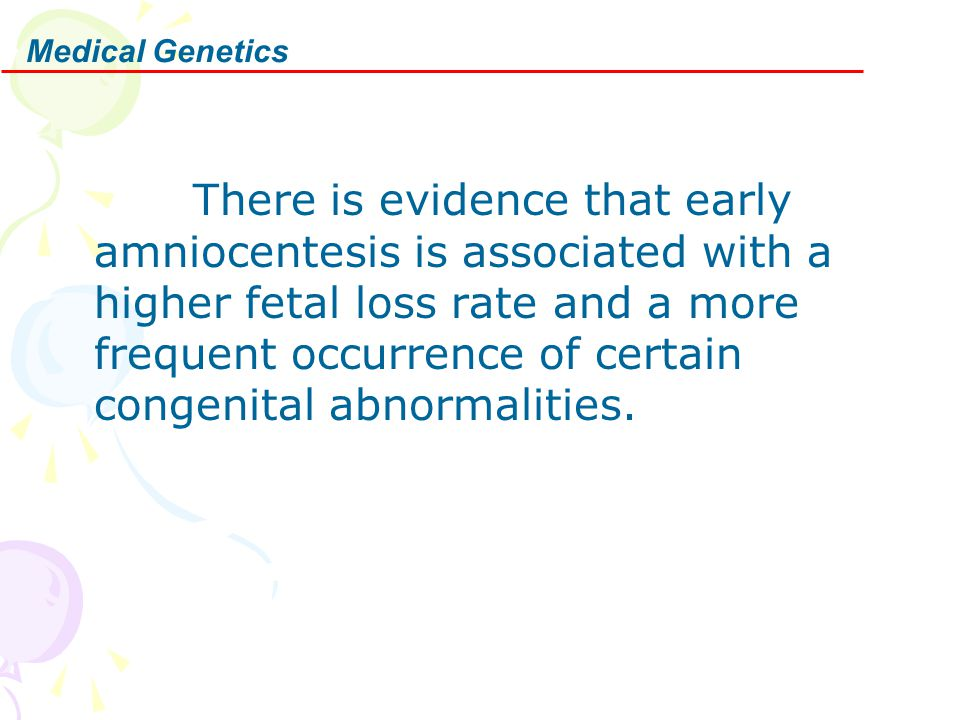 Medical Genetics There is evidence that early amniocentesis is associated with a higher fetal loss rate and a more frequent occurrence of certain cong