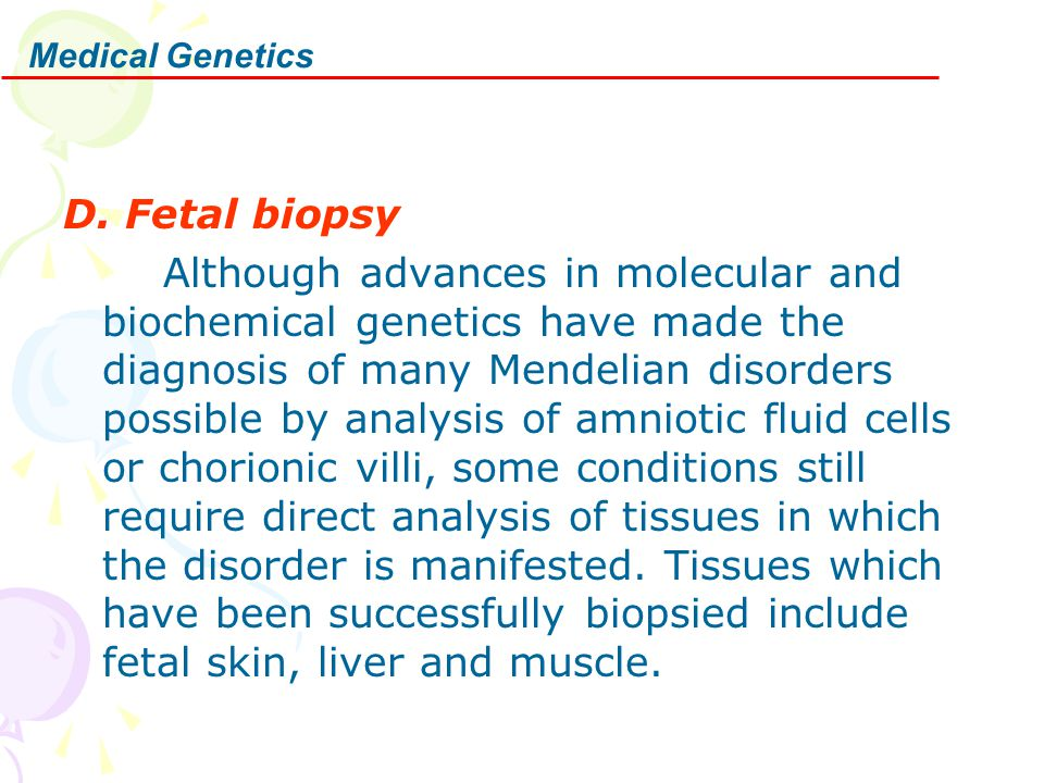 Medical Genetics D. Fetal biopsy Although advances in molecular and biochemical genetics have made the diagnosis of many Mendelian disorders possible