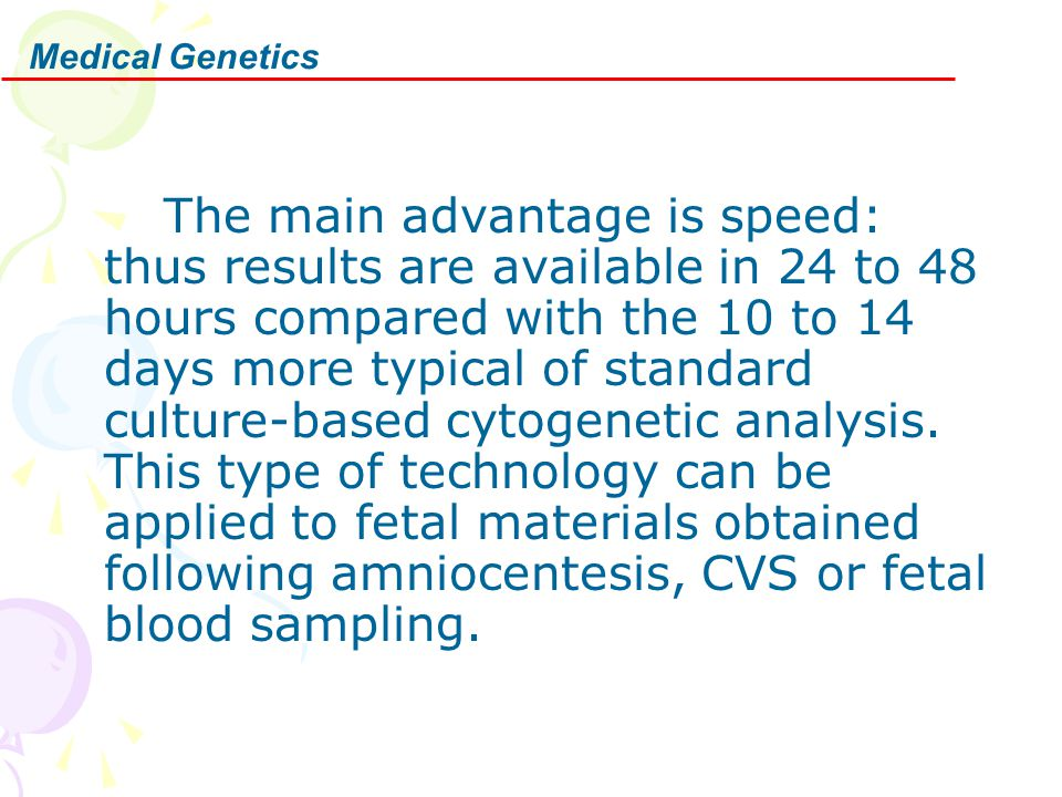 Medical Genetics The main advantage is speed: thus results are available in 24 to 48 hours compared with the 10 to 14 days more typical of standard cu