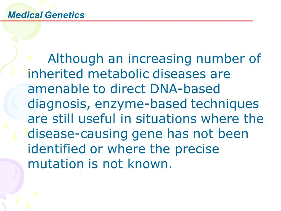Medical Genetics Although an increasing number of inherited metabolic diseases are amenable to direct DNA-based diagnosis, enzyme-based techniques are