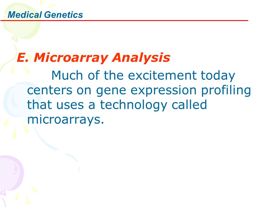 Medical Genetics E. Microarray Analysis Much of the excitement today centers on gene expression profiling that uses a technology called microarrays.