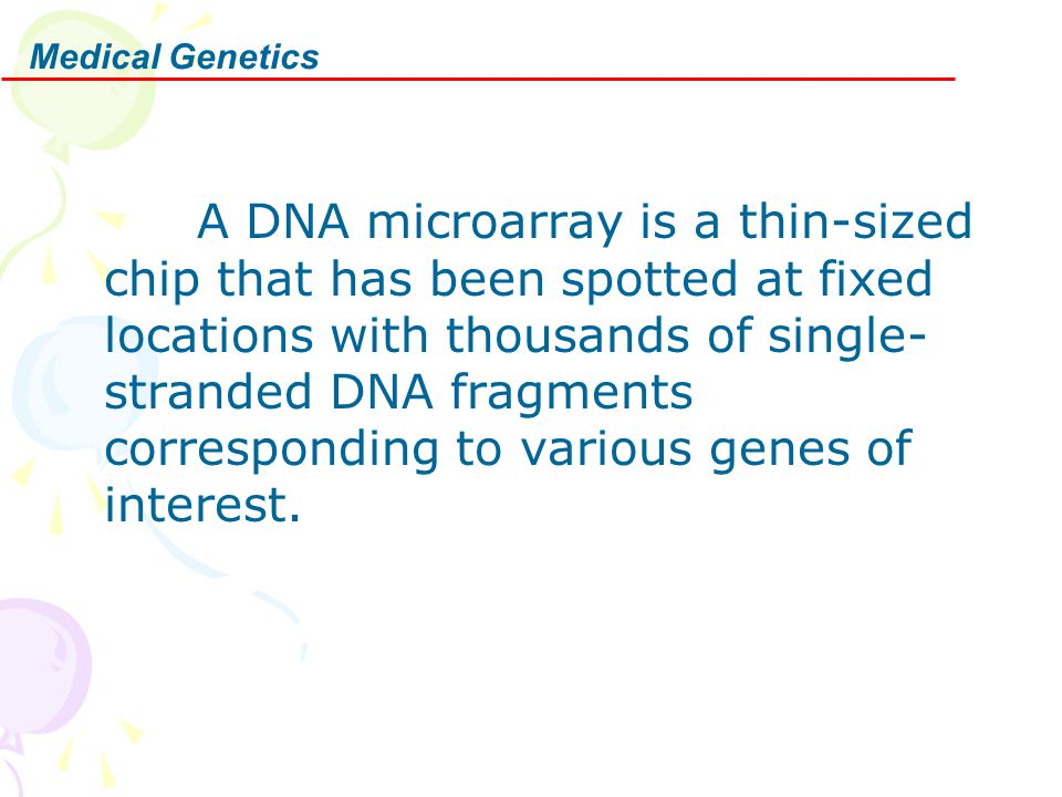 Medical Genetics A DNA microarray is a thin-sized chip that has been spotted at fixed locations with thousands of single- stranded DNA fragments corre