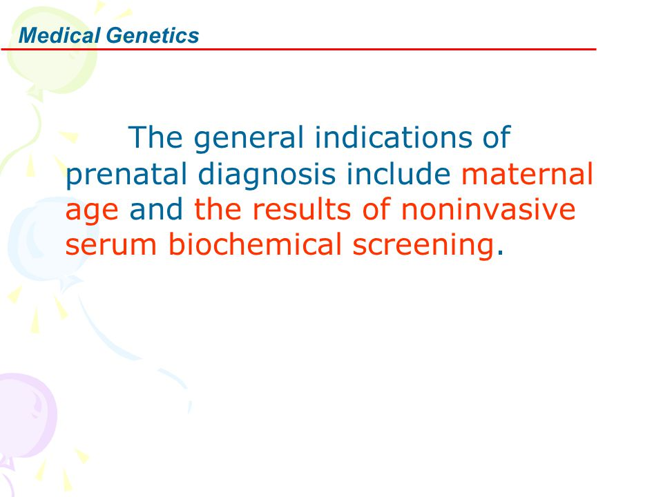 Medical Genetics The general indications of prenatal diagnosis include maternal age and the results of noninvasive serum biochemical screening.