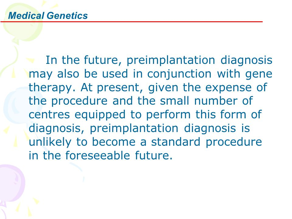 In the future, preimplantation diagnosis may also be used in conjunction with gene therapy. At present, given the expense of the procedure and the sma