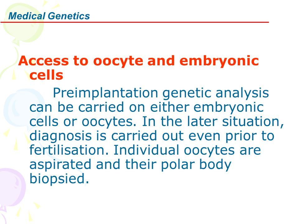 Medical Genetics Access to oocyte and embryonic cells Preimplantation genetic analysis can be carried on either embryonic cells or oocytes. In the lat