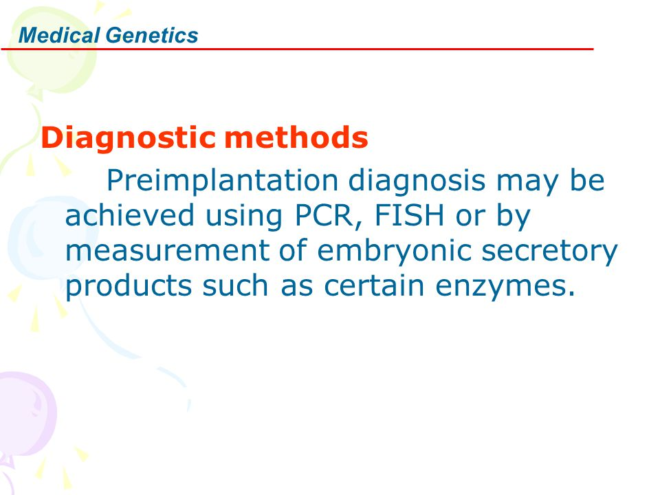 Diagnostic methods Preimplantation diagnosis may be achieved using PCR, FISH or by measurement of embryonic secretory products such as certain enzymes