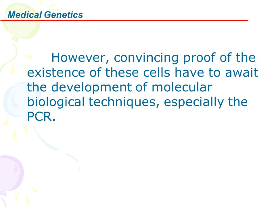 Medical Genetics However, convincing proof of the existence of these cells have to await the development of molecular biological techniques, especiall