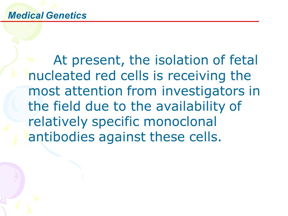 Medical Genetics At present, the isolation of fetal nucleated red cells is receiving the most attention from investigators in the field due to the ava