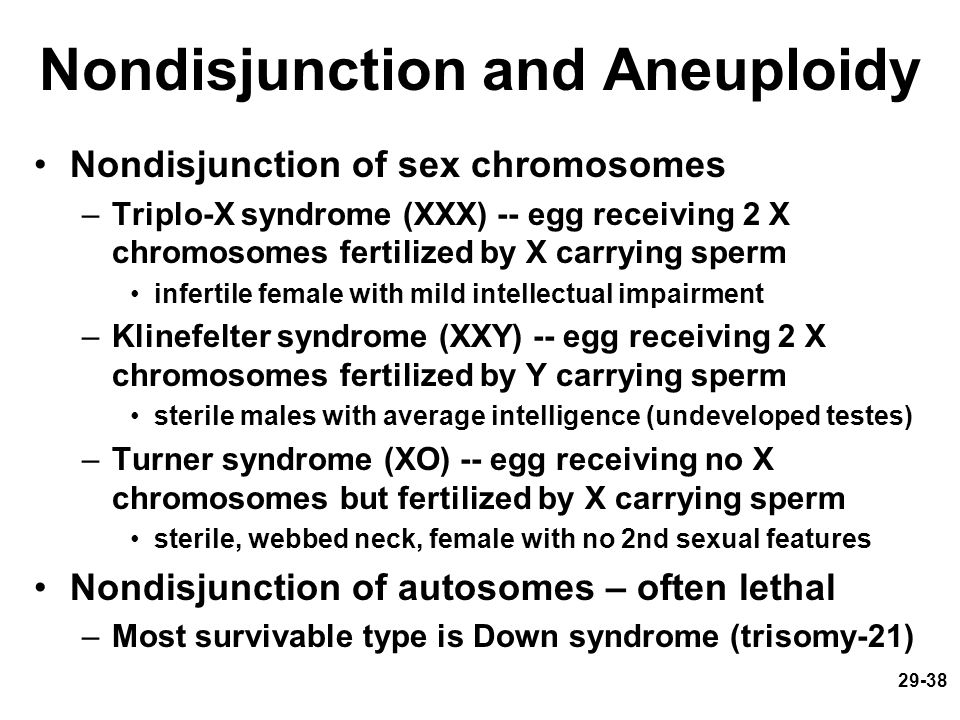 29-38 Nondisjunction and Aneuploidy Nondisjunction of sex chromosomes –Triplo-X syndrome (XXX) -- egg receiving 2 X chromosomes fertilized by X carryi
