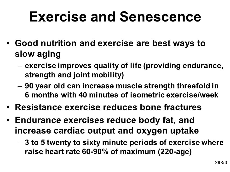 29-53 Exercise and Senescence Good nutrition and exercise are best ways to slow aging –exercise improves quality of life (providing endurance, strengt
