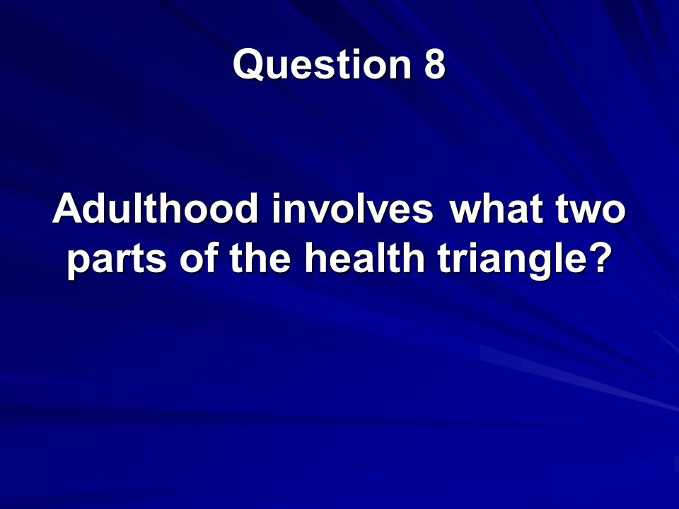 Adulthood involves what two parts of the health triangle? Question 8