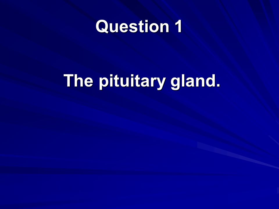 The pituitary gland. Question 1