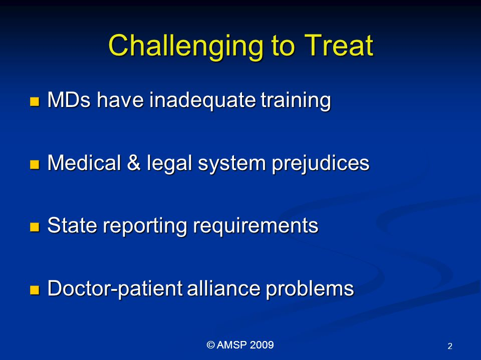 Challenging to Treat MDs have inadequate training MDs have inadequate training Medical & legal system prejudices Medical & legal system prejudices State reporting requirements State reporting requirements Doctor-patient alliance problems Doctor-patient alliance problems 2 © AMSP 2009