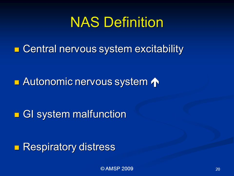 NAS Definition Central nervous system excitability Central nervous system excitability Autonomic nervous system  Autonomic nervous system  GI system malfunction GI system malfunction Respiratory distress Respiratory distress 20 © AMSP 2009