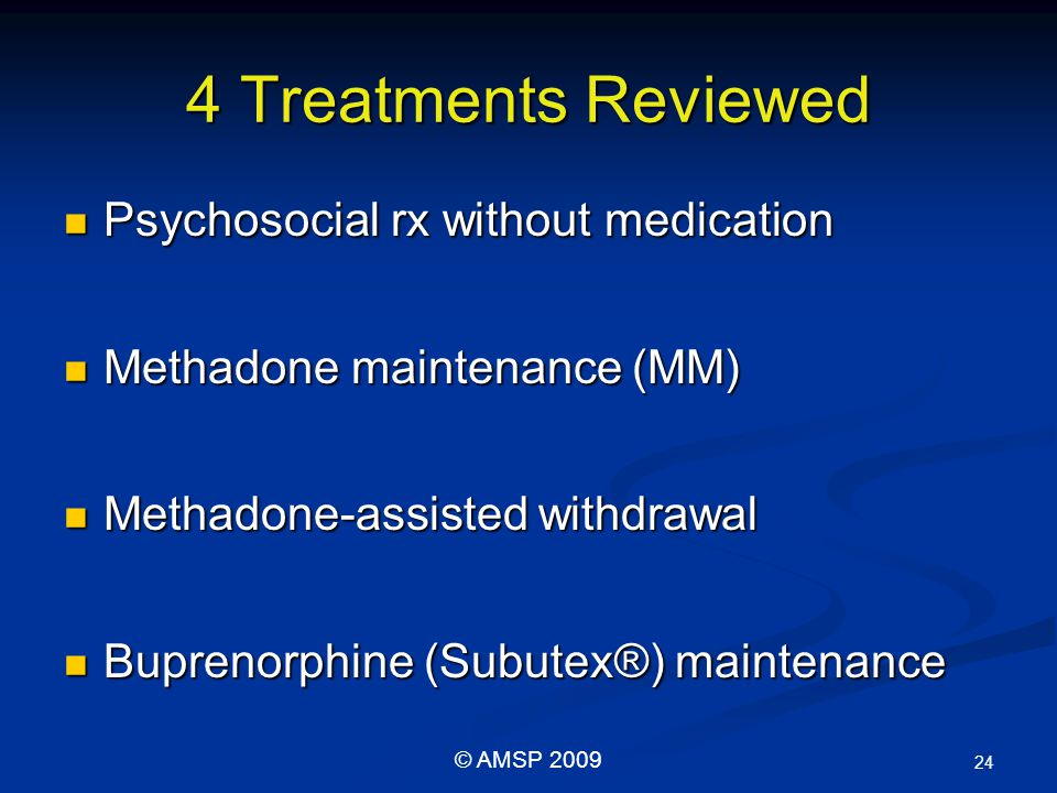 4 Treatments Reviewed Psychosocial rx without medication Psychosocial rx without medication Methadone maintenance (MM) Methadone maintenance (MM) Methadone-assisted withdrawal Methadone-assisted withdrawal Buprenorphine (Subutex®) maintenance Buprenorphine (Subutex®) maintenance 24 © AMSP 2009