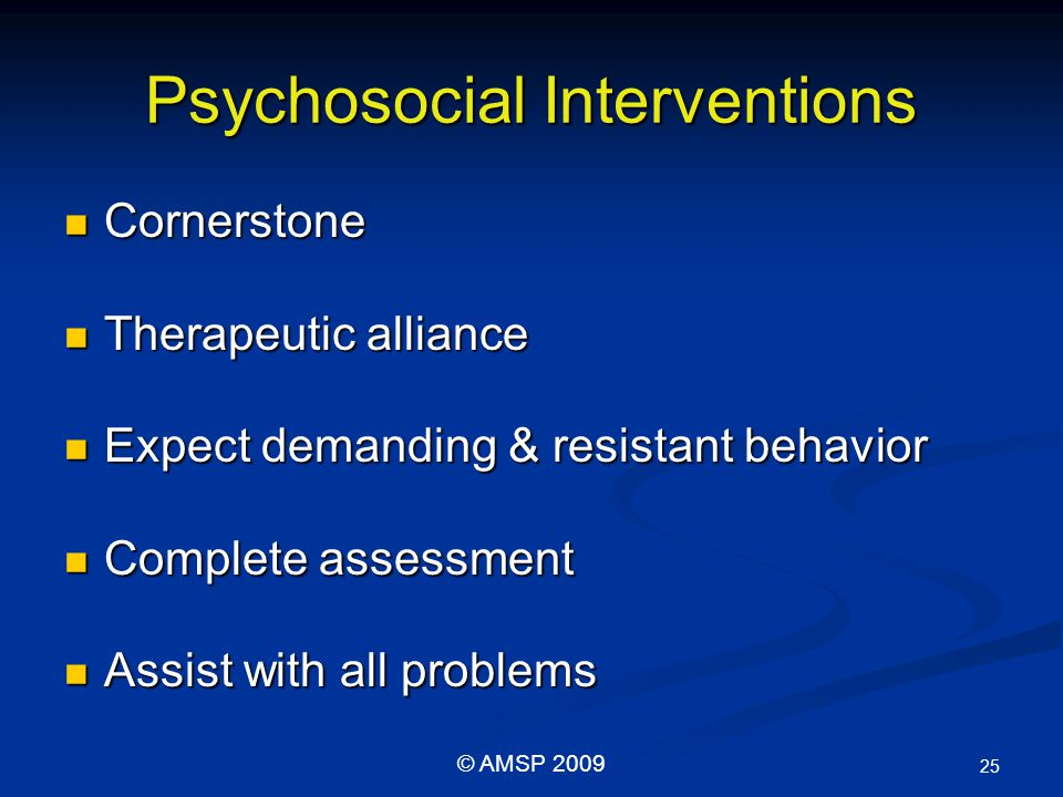 Psychosocial Interventions Cornerstone Cornerstone Therapeutic alliance Therapeutic alliance Expect demanding & resistant behavior Expect demanding & resistant behavior Complete assessment Complete assessment Assist with all problems Assist with all problems 25 © AMSP 2009