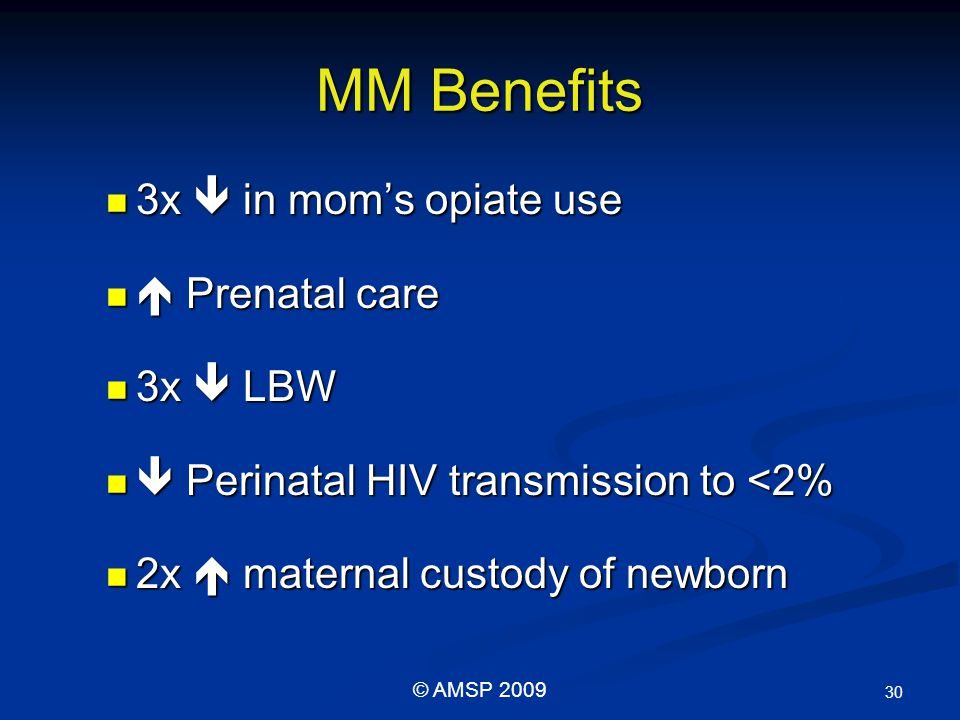 MM Benefits 3x  in mom's opiate use 3x  in mom's opiate use  Prenatal care  Prenatal care 3x  LBW 3x  LBW  Perinatal HIV transmission to <2%  Perinatal HIV transmission to <2% 2x  maternal custody of newborn 2x  maternal custody of newborn 30 © AMSP 2009