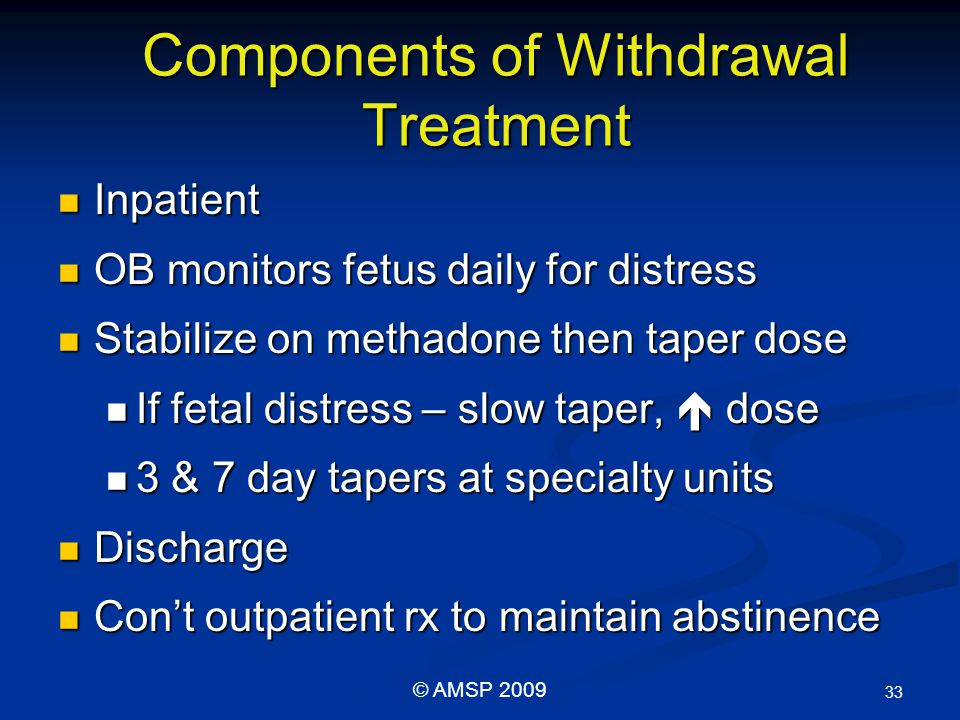 Components of Withdrawal Treatment Inpatient Inpatient OB monitors fetus daily for distress OB monitors fetus daily for distress Stabilize on methadone then taper dose Stabilize on methadone then taper dose If fetal distress – slow taper,  dose If fetal distress – slow taper,  dose 3 & 7 day tapers at specialty units 3 & 7 day tapers at specialty units Discharge Discharge Con't outpatient rx to maintain abstinence Con't outpatient rx to maintain abstinence 33 © AMSP 2009