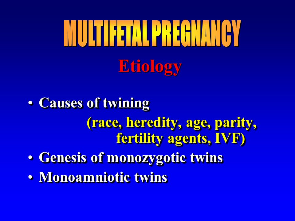 Etiology Causes of twiningCauses of twining (race, heredity, age, parity, fertility agents, IVF) Genesis of monozygotic twinsGenesis of monozygotic tw