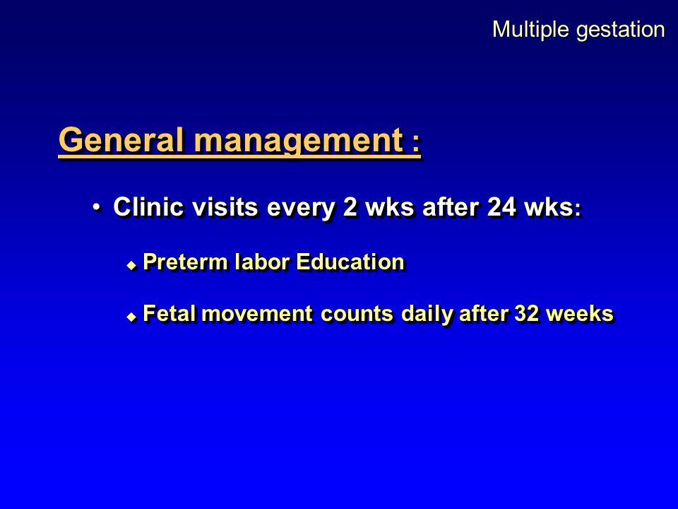 Multiple gestation General management : Clinic visits every 2 wks after 24 wks :Clinic visits every 2 wks after 24 wks :  Preterm labor Education  F