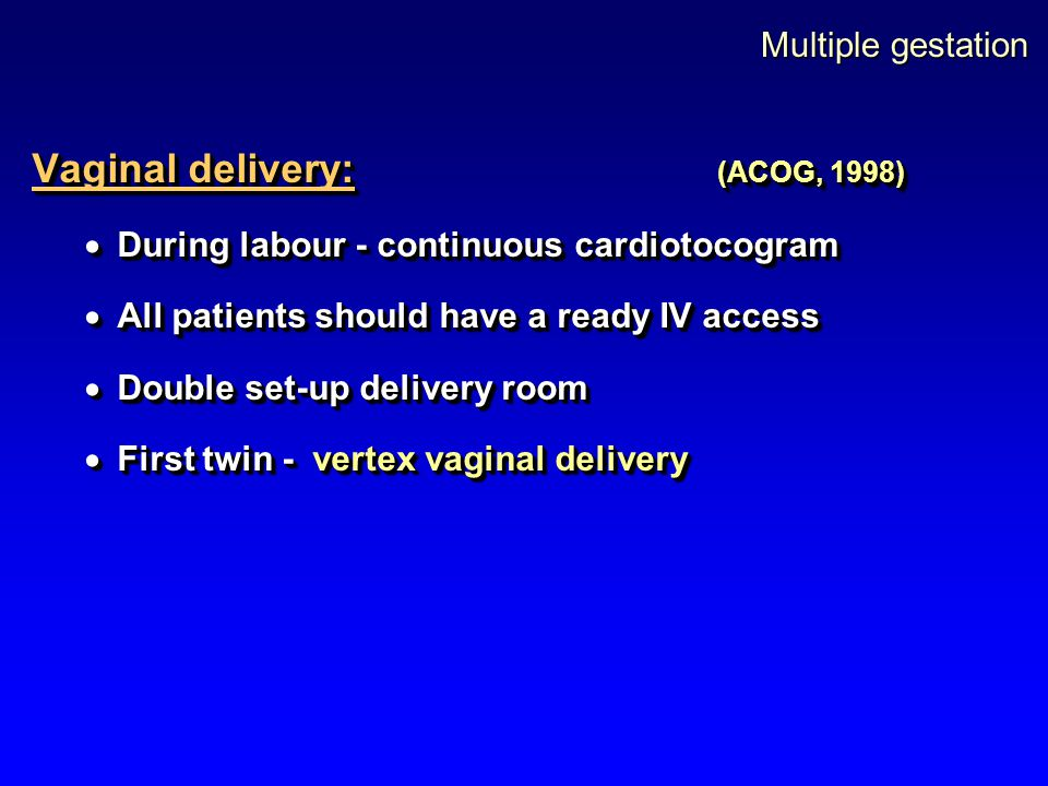 Multiple gestation Vaginal delivery: (ACOG, 1998)  During labour - continuous cardiotocogram  All patients should have a ready IV access  Double se