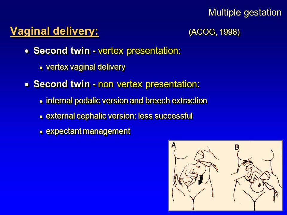 Multiple gestation Vaginal delivery: (ACOG, 1998)  Second twin - vertex presentation:  vertex vaginal delivery  Second twin - non vertex presentati