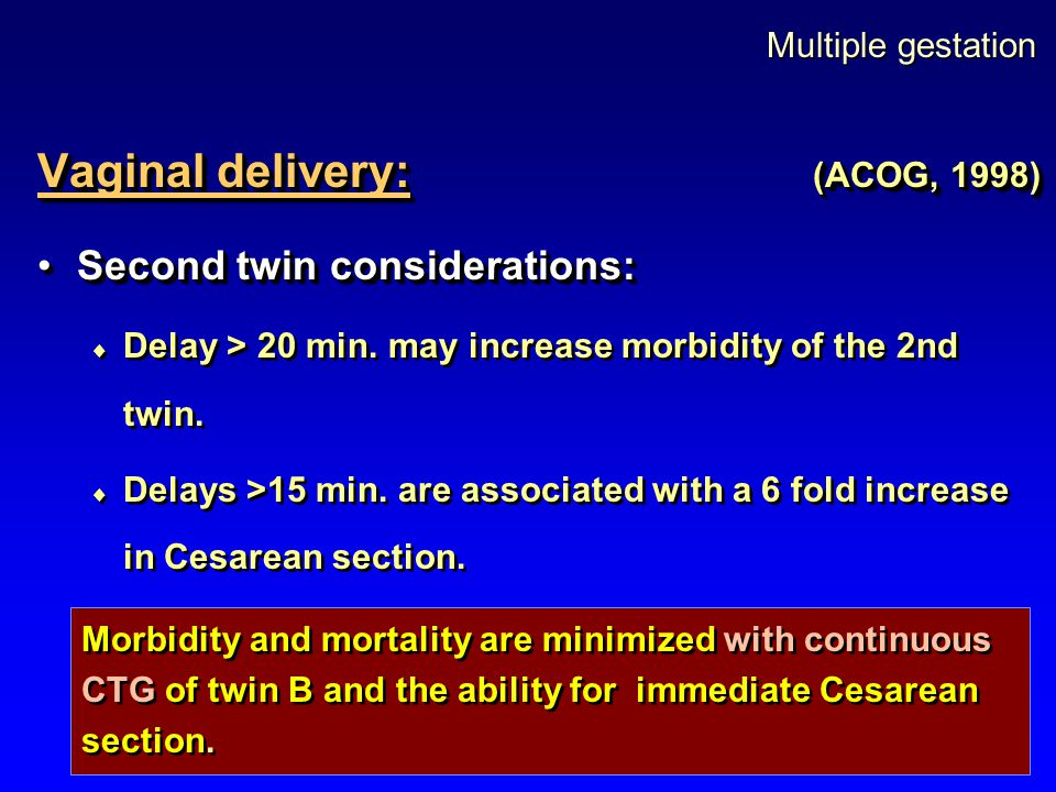 Multiple gestation Vaginal delivery: (ACOG, 1998) Second twin considerations:Second twin considerations:  Delay > 20 min. may increase morbidity of t