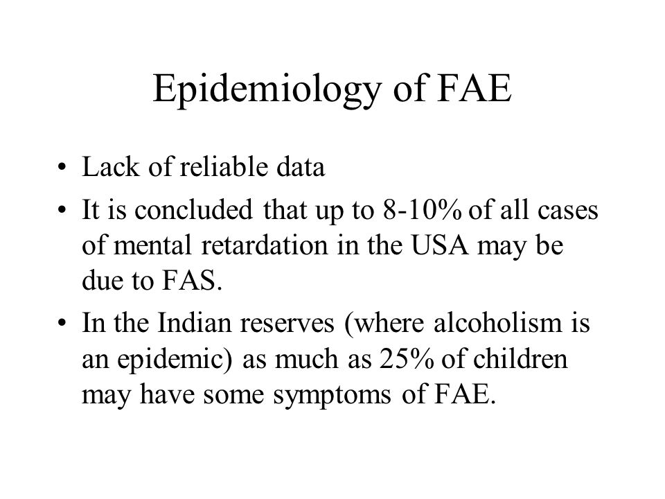 Epidemiology of FAE Lack of reliable data It is concluded that up to 8-10% of all cases of mental retardation in the USA may be due to FAS. In the Ind