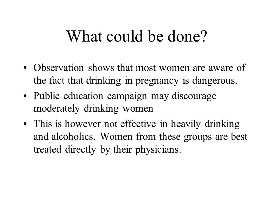 What could be done? Observation shows that most women are aware of the fact that drinking in pregnancy is dangerous. Public education campaign may dis