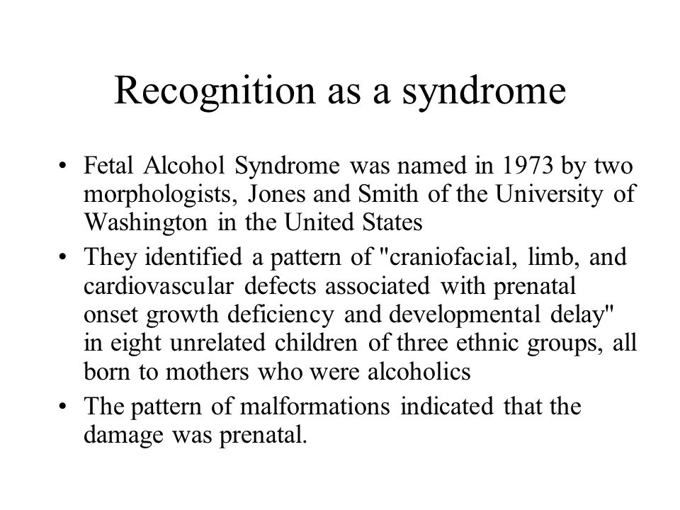 Recognition as a syndrome Fetal Alcohol Syndrome was named in 1973 by two morphologists, Jones and Smith of the University of Washington in the United