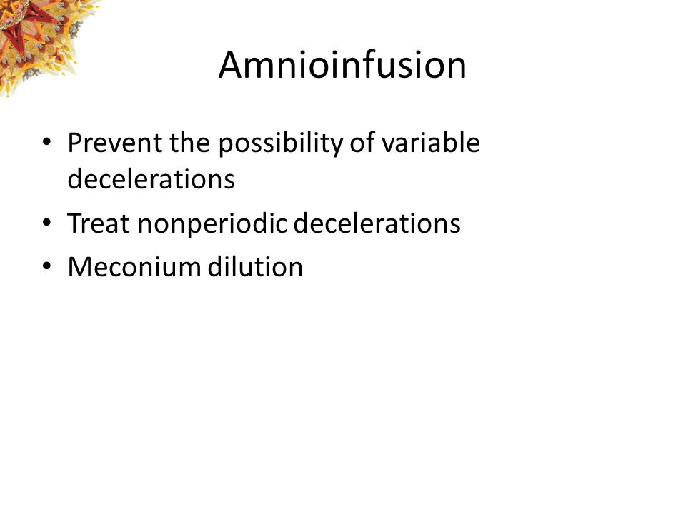 Amnioinfusion Prevent the possibility of variable decelerations Treat nonperiodic decelerations Meconium dilution