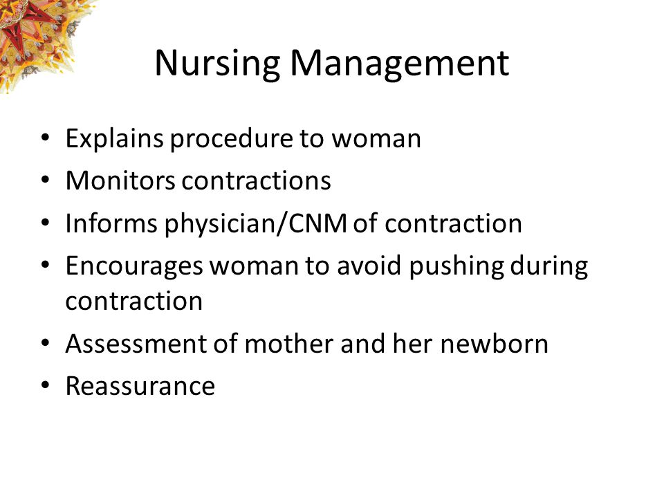 Nursing Management Explains procedure to woman Monitors contractions Informs physician/CNM of contraction Encourages woman to avoid pushing during con