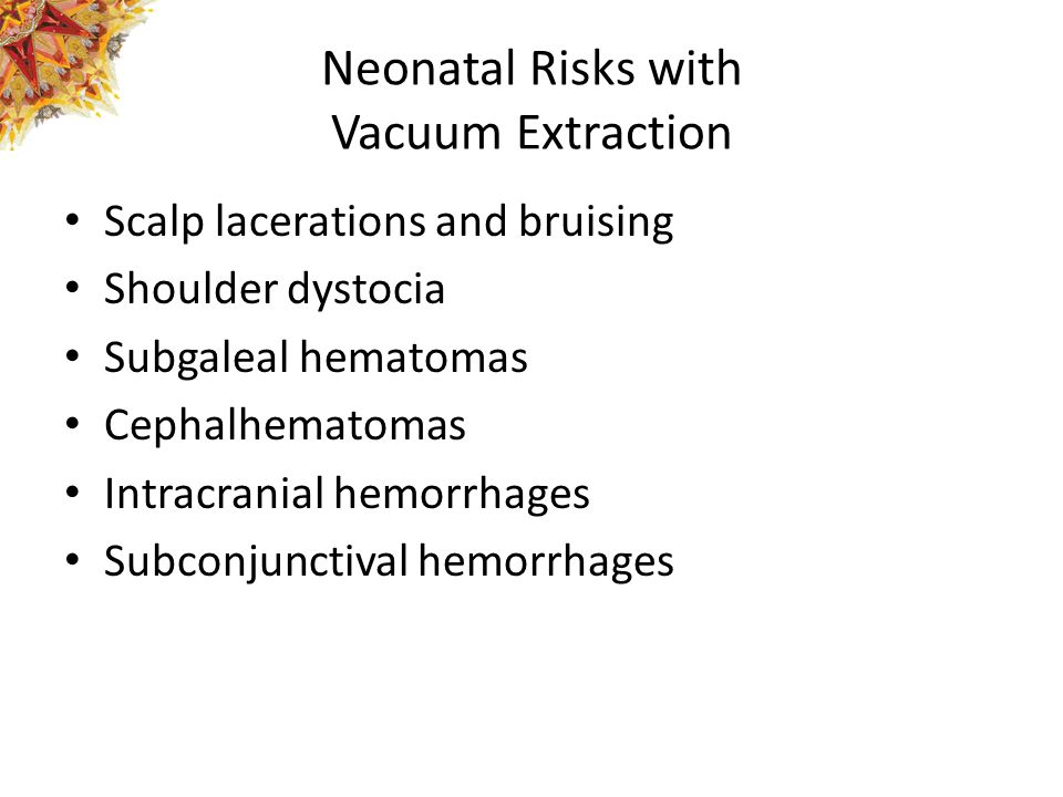 Neonatal Risks with Vacuum Extraction Scalp lacerations and bruising Shoulder dystocia Subgaleal hematomas Cephalhematomas Intracranial hemorrhages Su